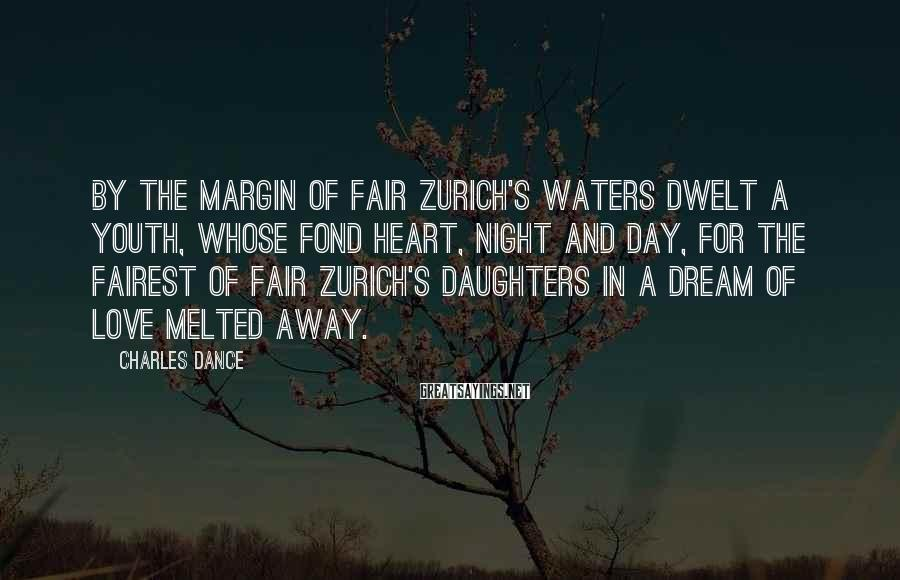 Charles Dance Sayings: By the margin of fair Zurich's waters Dwelt a youth, whose fond heart, night and