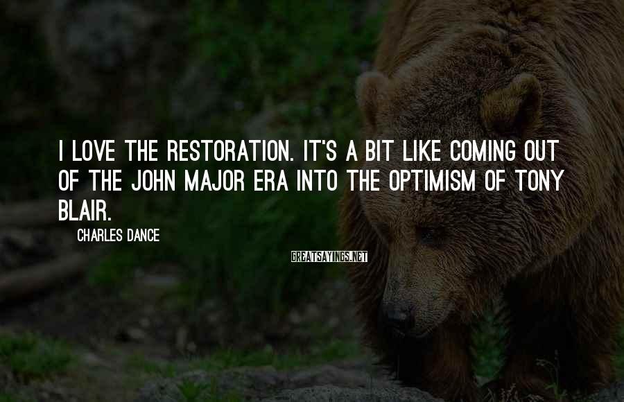 Charles Dance Sayings: I love the Restoration. It's a bit like coming out of the John Major era