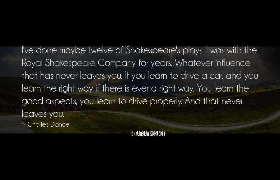 Charles Dance Sayings: I've done maybe twelve of Shakespeare's plays. I was with the Royal Shakespeare Company for
