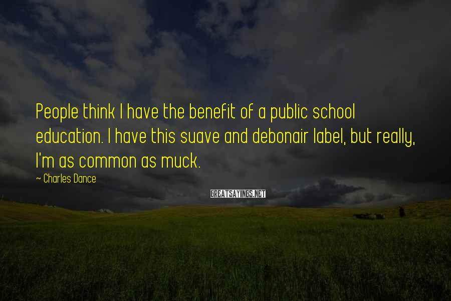 Charles Dance Sayings: People think I have the benefit of a public school education. I have this suave