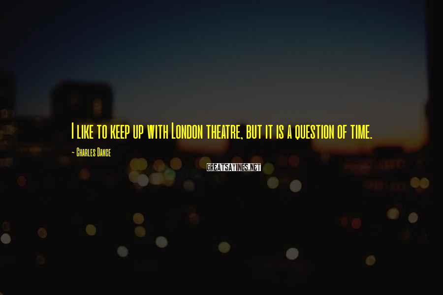 Charles Dance Sayings: I like to keep up with London theatre, but it is a question of time.