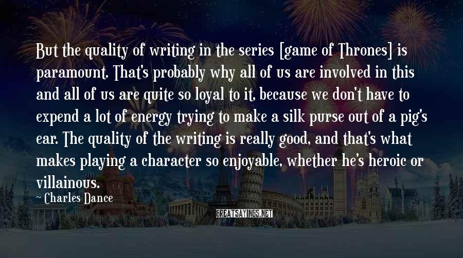 Charles Dance Sayings: But the quality of writing in the series [game of Thrones] is paramount. That's probably