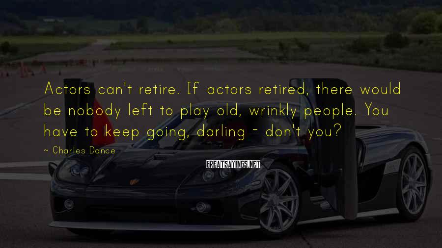 Charles Dance Sayings: Actors can't retire. If actors retired, there would be nobody left to play old, wrinkly