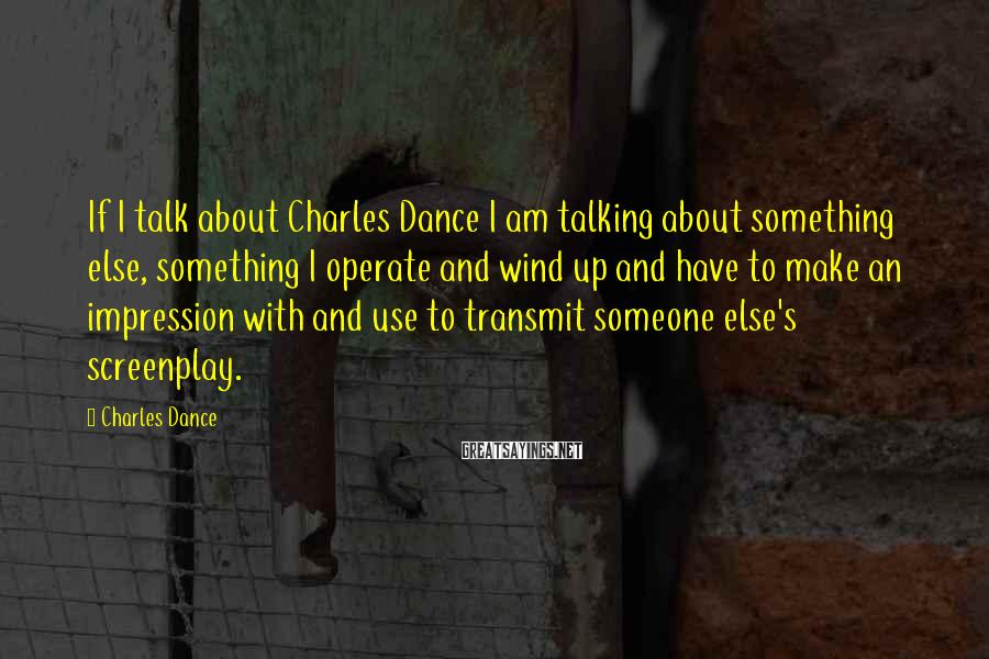 Charles Dance Sayings: If I talk about Charles Dance I am talking about something else, something I operate
