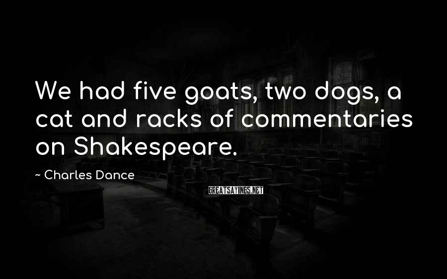 Charles Dance Sayings: We had five goats, two dogs, a cat and racks of commentaries on Shakespeare.