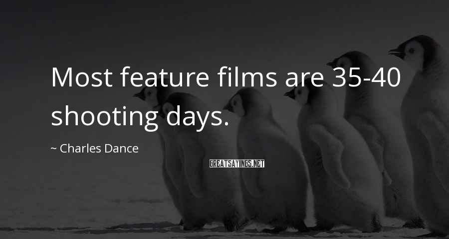 Charles Dance Sayings: Most feature films are 35-40 shooting days.