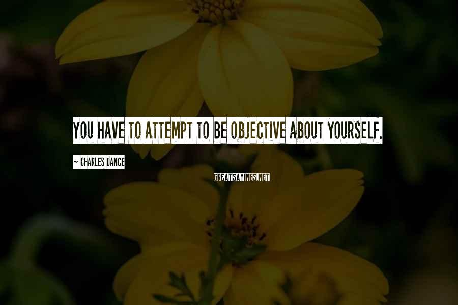 Charles Dance Sayings: You have to attempt to be objective about yourself.