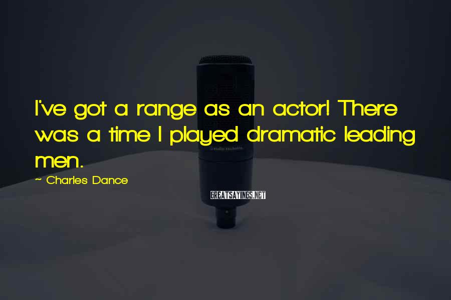 Charles Dance Sayings: I've got a range as an actor! There was a time I played dramatic leading