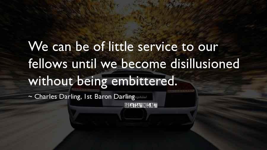 Charles Darling, 1st Baron Darling Sayings: We can be of little service to our fellows until we become disillusioned without being