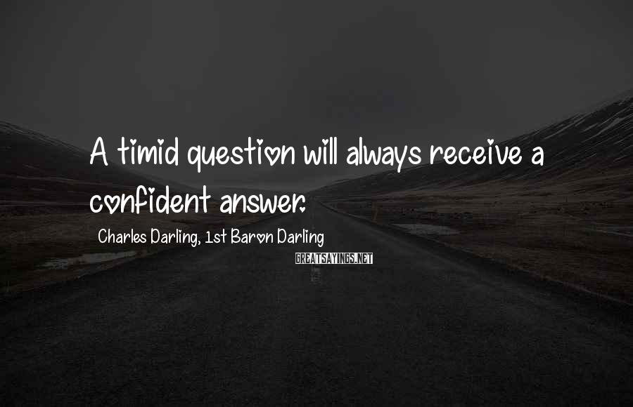 Charles Darling, 1st Baron Darling Sayings: A timid question will always receive a confident answer.