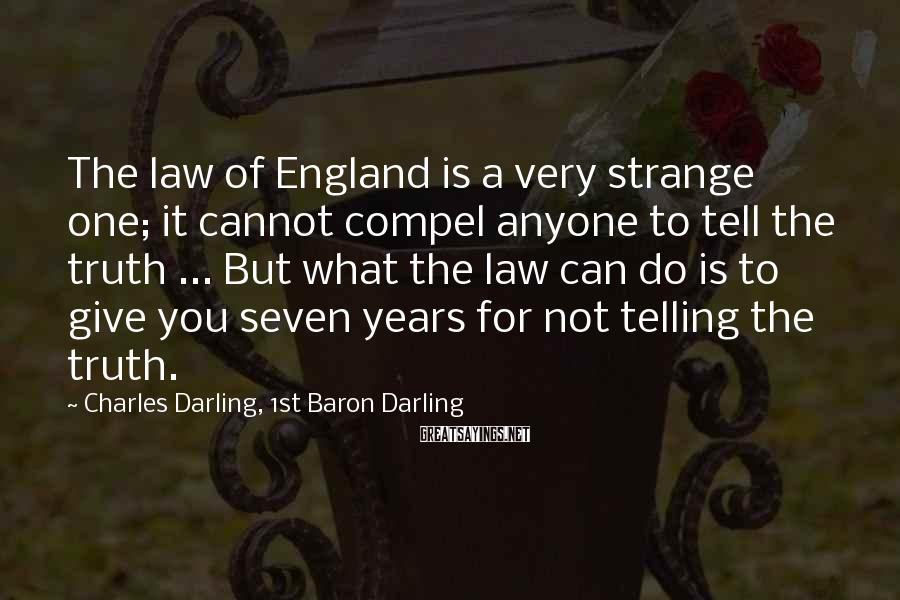 Charles Darling, 1st Baron Darling Sayings: The law of England is a very strange one; it cannot compel anyone to tell