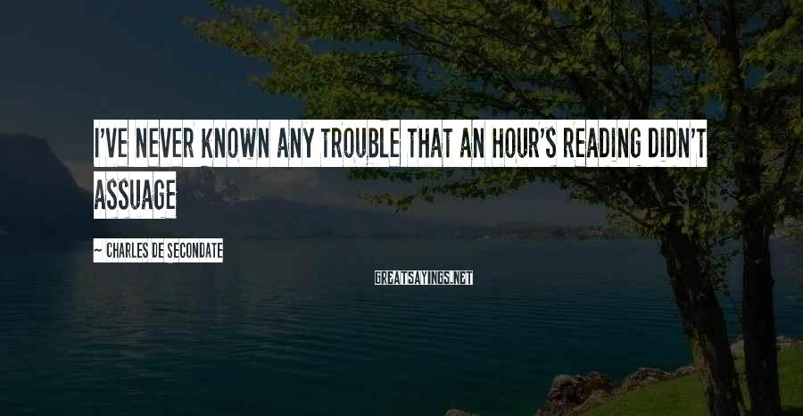 Charles De Secondate Sayings: I've never known any trouble that an hour's reading didn't assuage