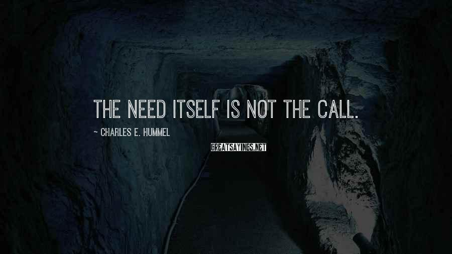 Charles E. Hummel Sayings: The need itself is not the call.