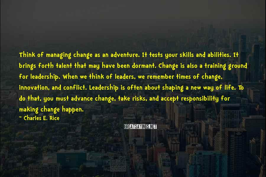 Charles E. Rice Sayings: Think of managing change as an adventure. It tests your skills and abilities. It brings