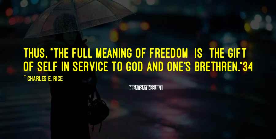 """Charles E. Rice Sayings: Thus, """"the full meaning of freedom [is] the gift of self in service to God"""