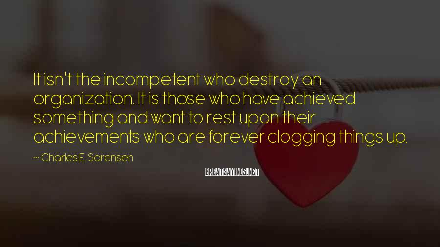 Charles E. Sorensen Sayings: It isn't the incompetent who destroy an organization. It is those who have achieved something