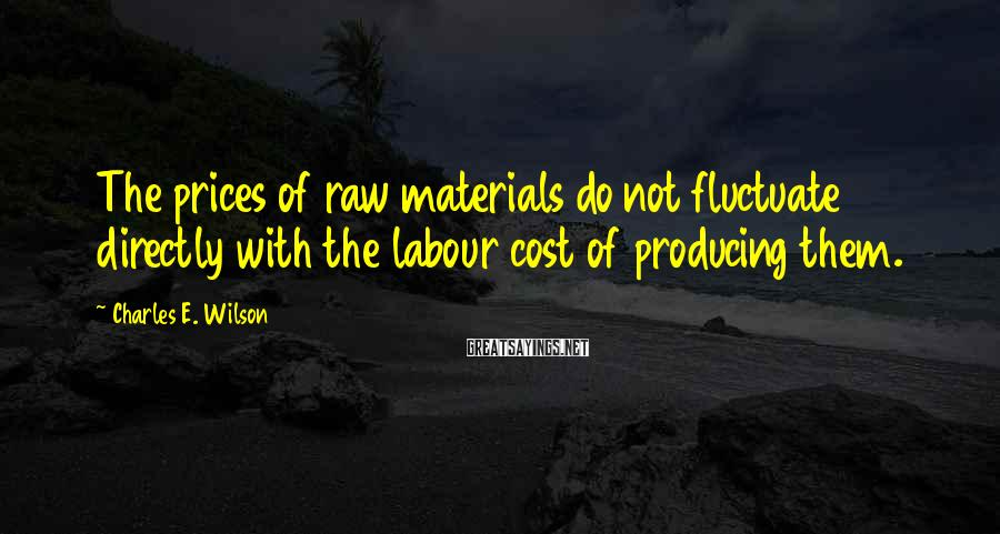 Charles E. Wilson Sayings: The prices of raw materials do not fluctuate directly with the labour cost of producing