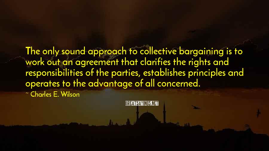 Charles E. Wilson Sayings: The only sound approach to collective bargaining is to work out an agreement that clarifies