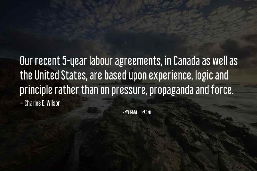 Charles E. Wilson Sayings: Our recent 5-year labour agreements, in Canada as well as the United States, are based