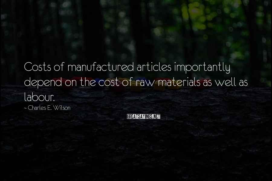 Charles E. Wilson Sayings: Costs of manufactured articles importantly depend on the cost of raw materials as well as