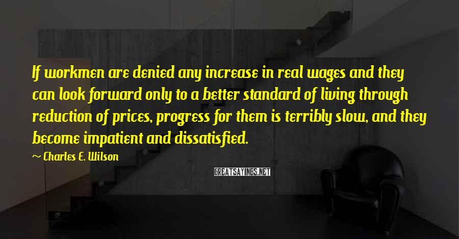 Charles E. Wilson Sayings: If workmen are denied any increase in real wages and they can look forward only
