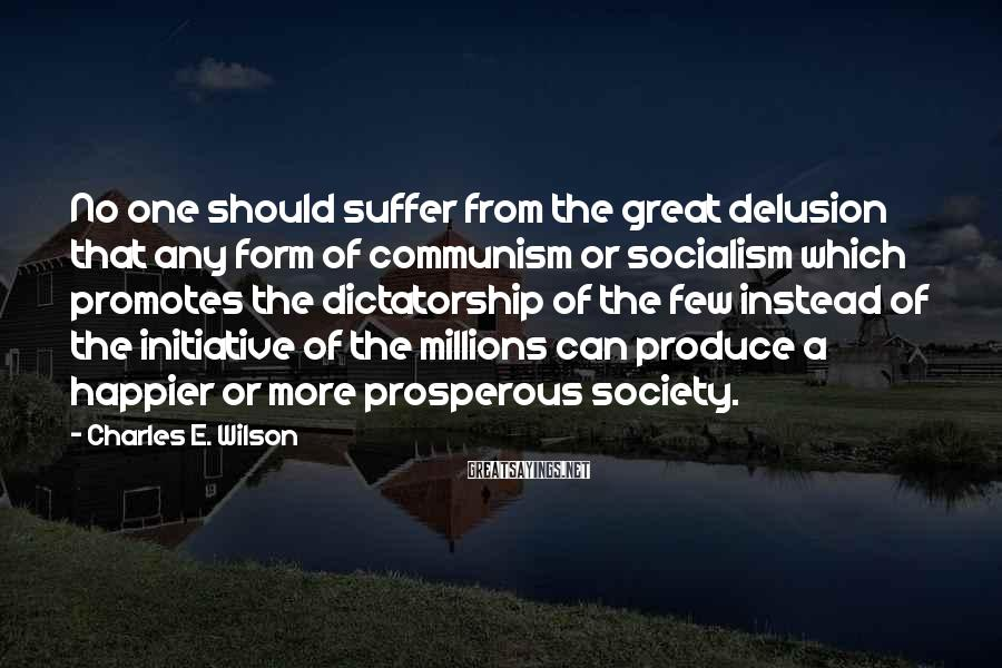 Charles E. Wilson Sayings: No one should suffer from the great delusion that any form of communism or socialism