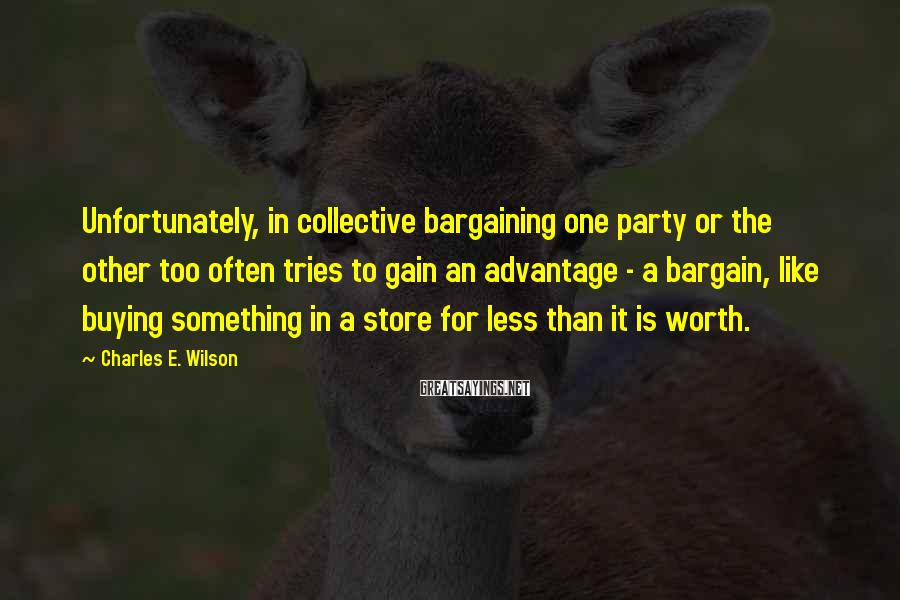Charles E. Wilson Sayings: Unfortunately, in collective bargaining one party or the other too often tries to gain an