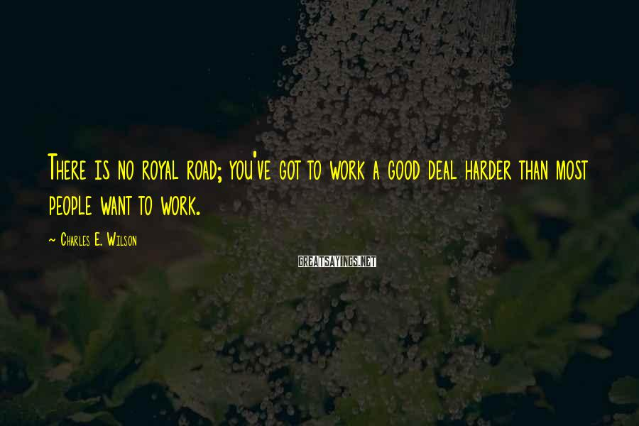 Charles E. Wilson Sayings: There is no royal road; you've got to work a good deal harder than most