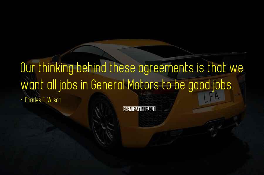 Charles E. Wilson Sayings: Our thinking behind these agreements is that we want all jobs in General Motors to