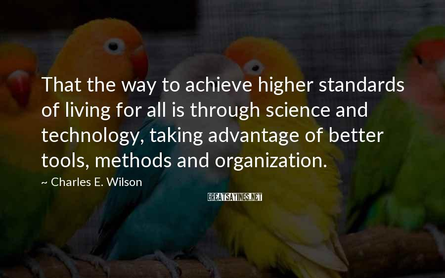 Charles E. Wilson Sayings: That the way to achieve higher standards of living for all is through science and
