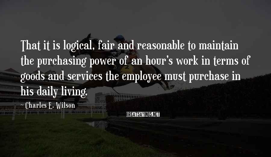 Charles E. Wilson Sayings: That it is logical, fair and reasonable to maintain the purchasing power of an hour's