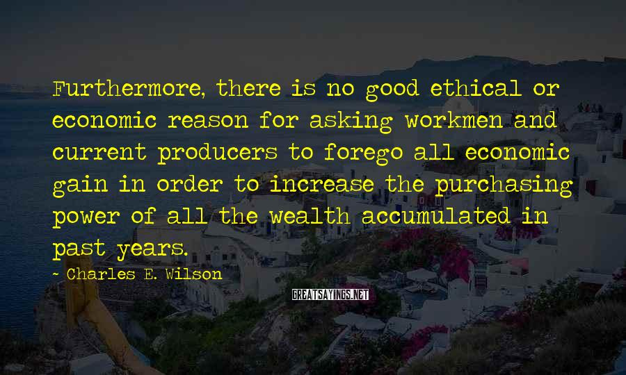 Charles E. Wilson Sayings: Furthermore, there is no good ethical or economic reason for asking workmen and current producers