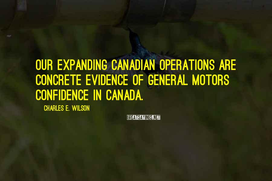 Charles E. Wilson Sayings: Our expanding Canadian operations are concrete evidence of General Motors confidence in Canada.