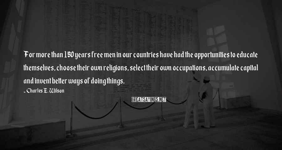 Charles E. Wilson Sayings: For more than 150 years free men in our countries have had the opportunities to