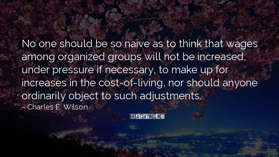Charles E. Wilson Sayings: No one should be so naive as to think that wages among organized groups will