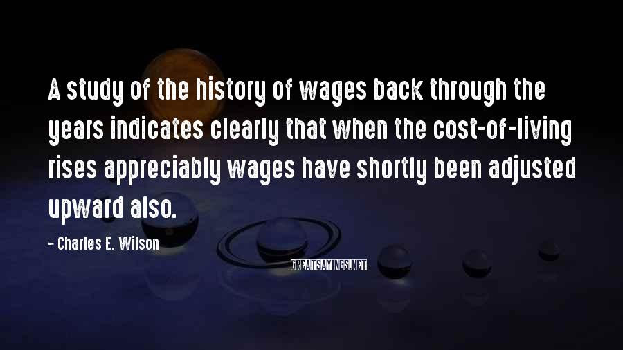 Charles E. Wilson Sayings: A study of the history of wages back through the years indicates clearly that when