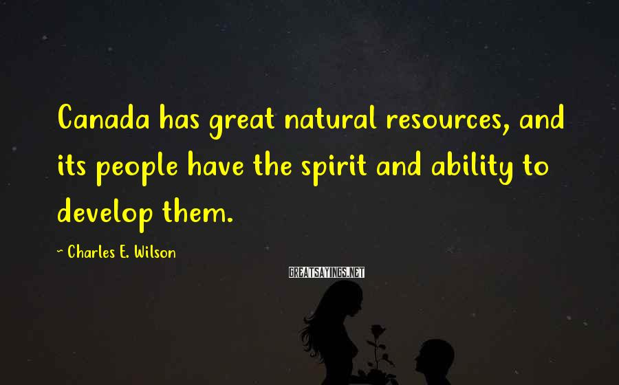 Charles E. Wilson Sayings: Canada has great natural resources, and its people have the spirit and ability to develop