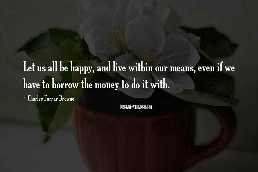 Charles Farrar Browne Sayings: Let us all be happy, and live within our means, even if we have to