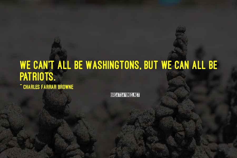 Charles Farrar Browne Sayings: We can't all be Washingtons, but we can all be patriots.