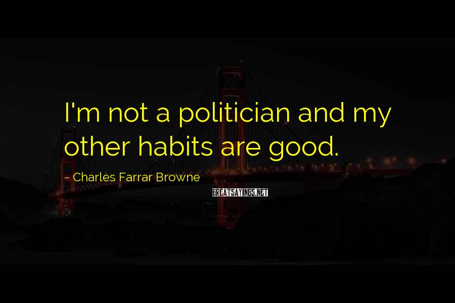 Charles Farrar Browne Sayings: I'm not a politician and my other habits are good.