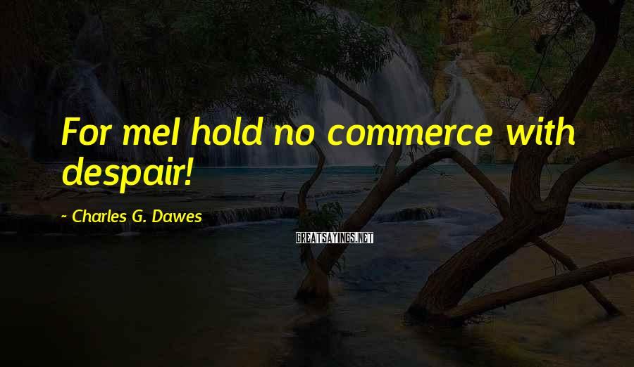 Charles G. Dawes Sayings: For meI hold no commerce with despair!
