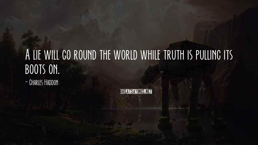 Charles Haddon Sayings: A lie will go round the world while truth is pulling its boots on.