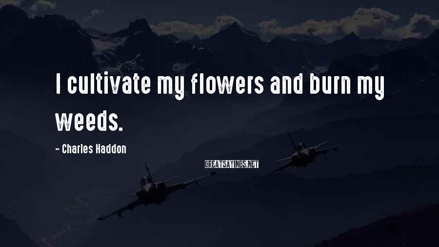 Charles Haddon Sayings: I cultivate my flowers and burn my weeds.
