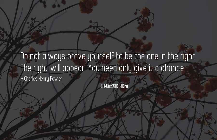 Charles Henry Fowler Sayings: Do not always prove yourself to be the one in the right. The right will