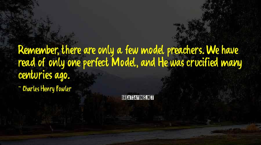 Charles Henry Fowler Sayings: Remember, there are only a few model preachers. We have read of only one perfect