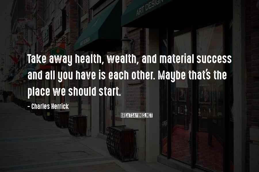 Charles Herrick Sayings: Take away health, wealth, and material success and all you have is each other. Maybe