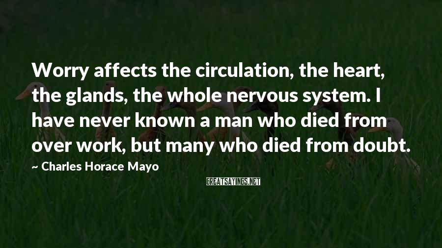 Charles Horace Mayo Sayings: Worry affects the circulation, the heart, the glands, the whole nervous system. I have never
