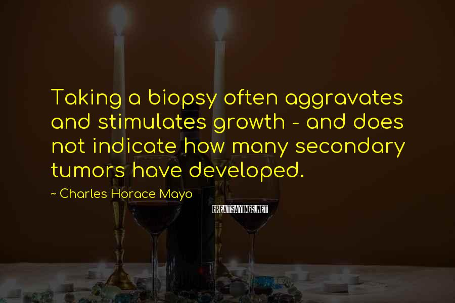Charles Horace Mayo Sayings: Taking a biopsy often aggravates and stimulates growth - and does not indicate how many