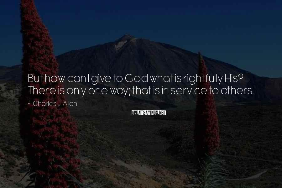Charles L. Allen Sayings: But how can I give to God what is rightfully His? There is only one