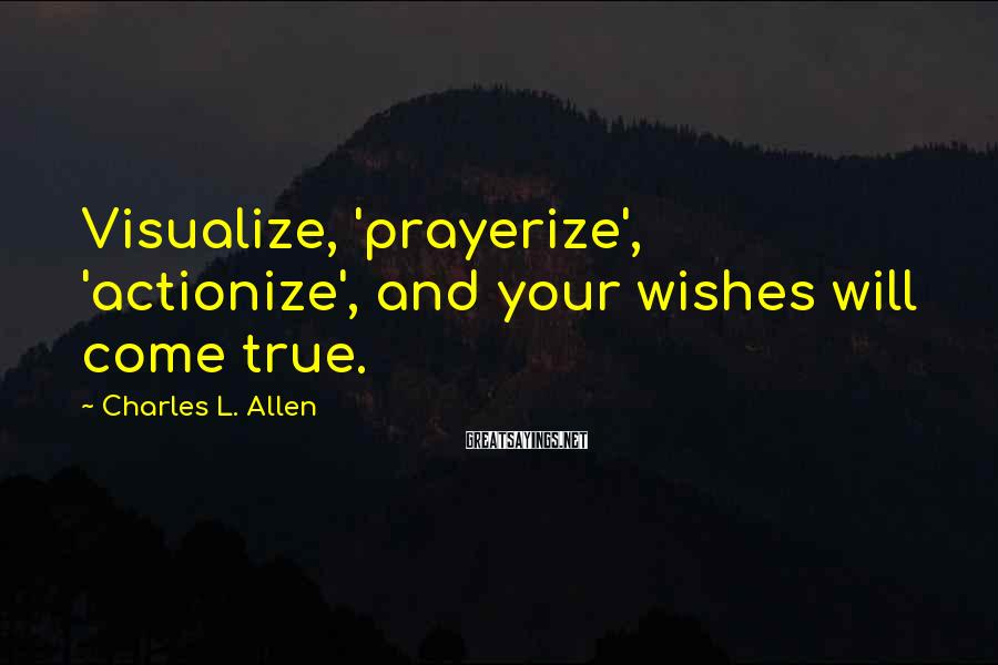 Charles L. Allen Sayings: Visualize, 'prayerize', 'actionize', and your wishes will come true.